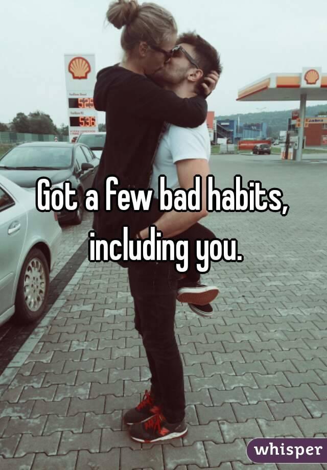 Got a few bad habits, including you.