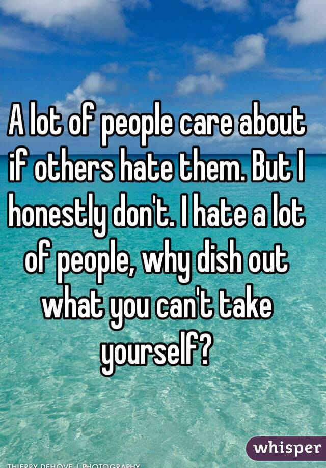 A lot of people care about if others hate them. But I honestly don't. I hate a lot of people, why dish out what you can't take yourself?