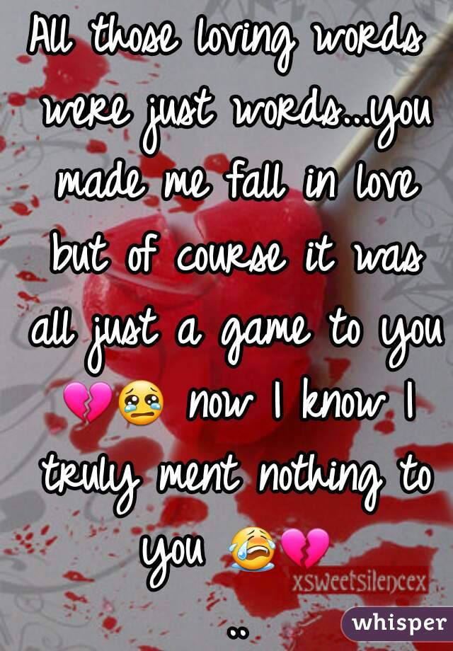 All those loving words were just words...you made me fall in love but of course it was all just a game to you 💔😢 now I know I truly ment nothing to you 😭💔 ..