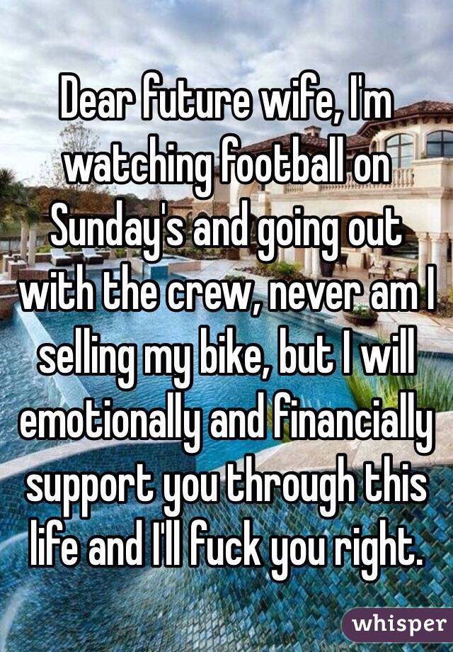 Dear future wife, I'm watching football on Sunday's and going out with the crew, never am I selling my bike, but I will emotionally and financially support you through this life and I'll fuck you right.