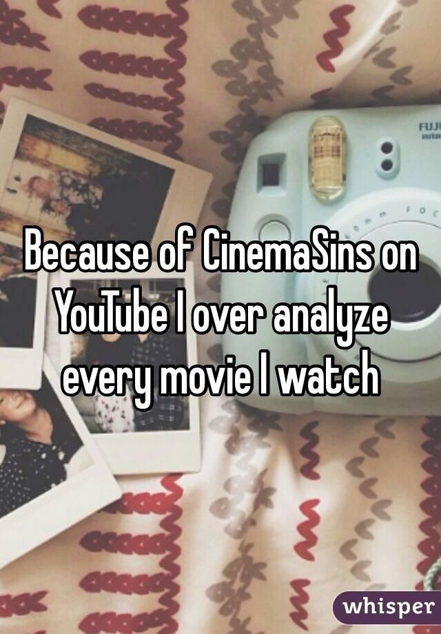 Because of CinemaSins on YouTube I over analyze every movie I watch