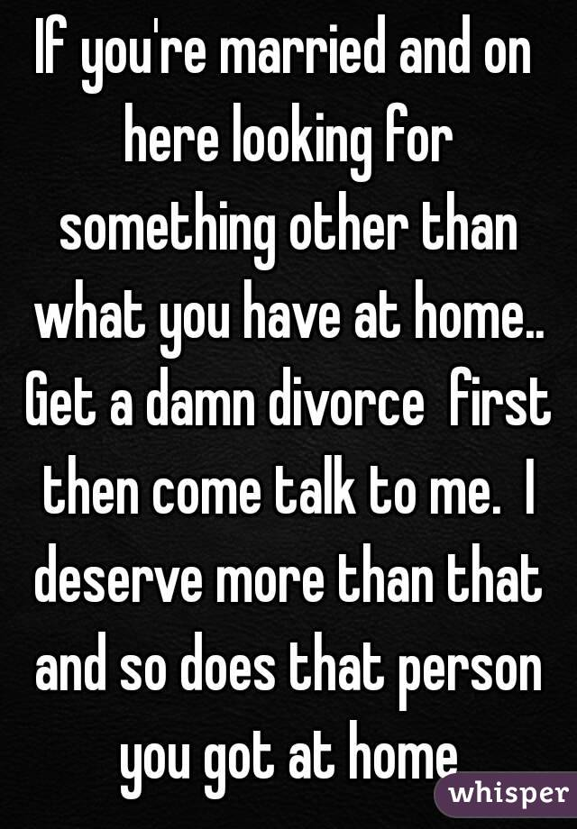 If you're married and on here looking for something other than what you have at home.. Get a damn divorce  first then come talk to me.  I deserve more than that and so does that person you got at home