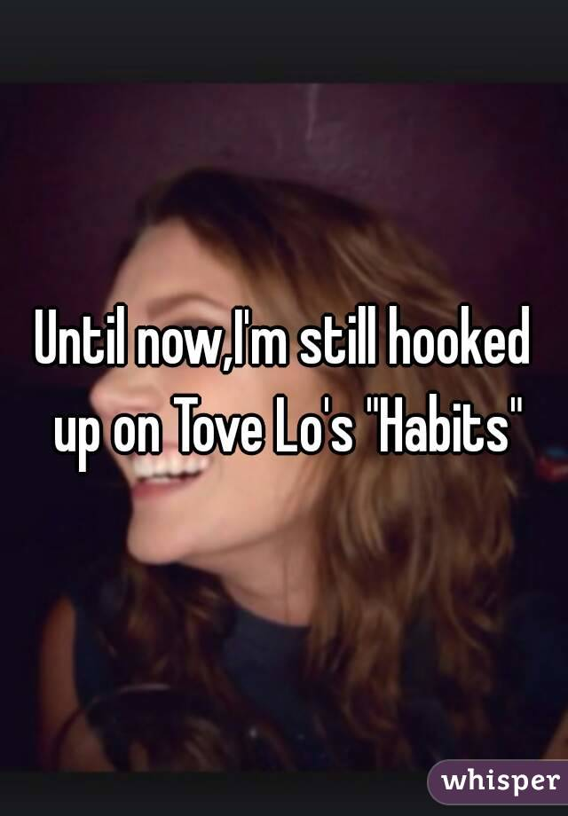 """Until now,I'm still hooked up on Tove Lo's """"Habits"""""""