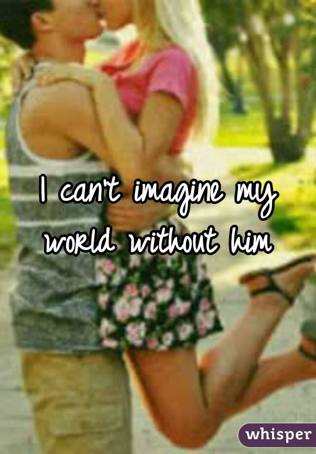 I can't imagine my world without him
