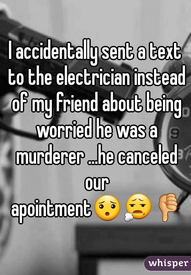 I accidentally sent a text to the electrician instead of my friend about being worried he was a murderer ...he canceled our apointment😯😧👎