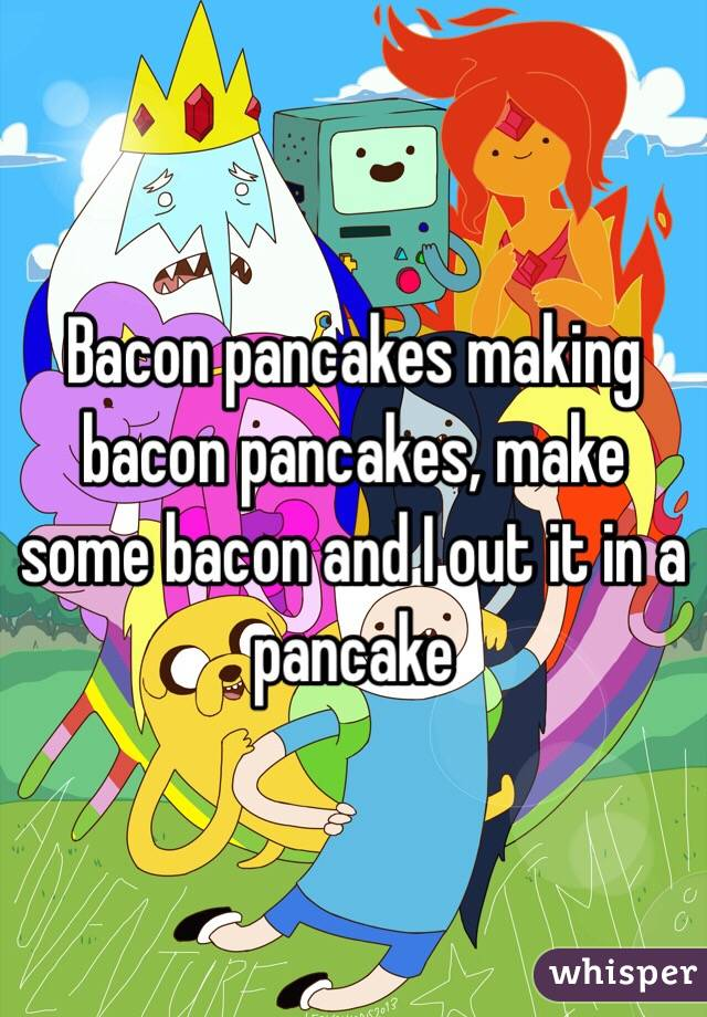 Bacon pancakes making bacon pancakes, make some bacon and I out it in a pancake