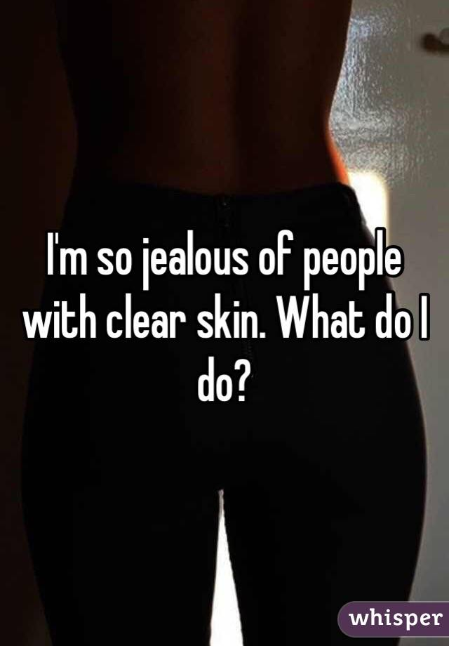 I'm so jealous of people with clear skin. What do I do?
