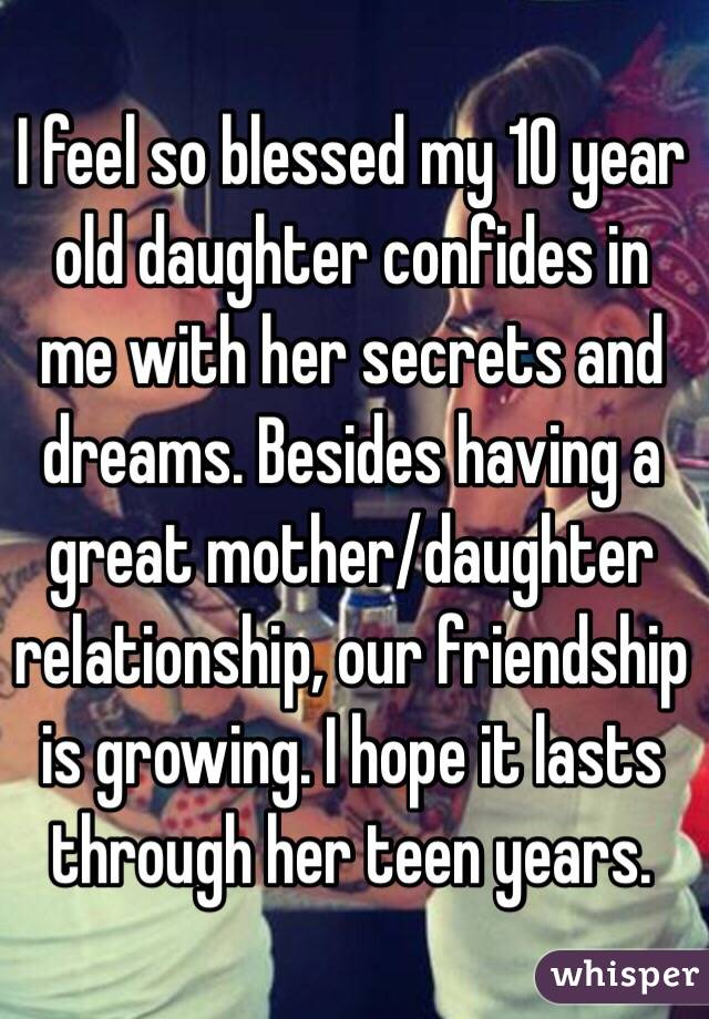 I feel so blessed my 10 year old daughter confides in me with her secrets and dreams. Besides having a great mother/daughter relationship, our friendship is growing. I hope it lasts through her teen years.