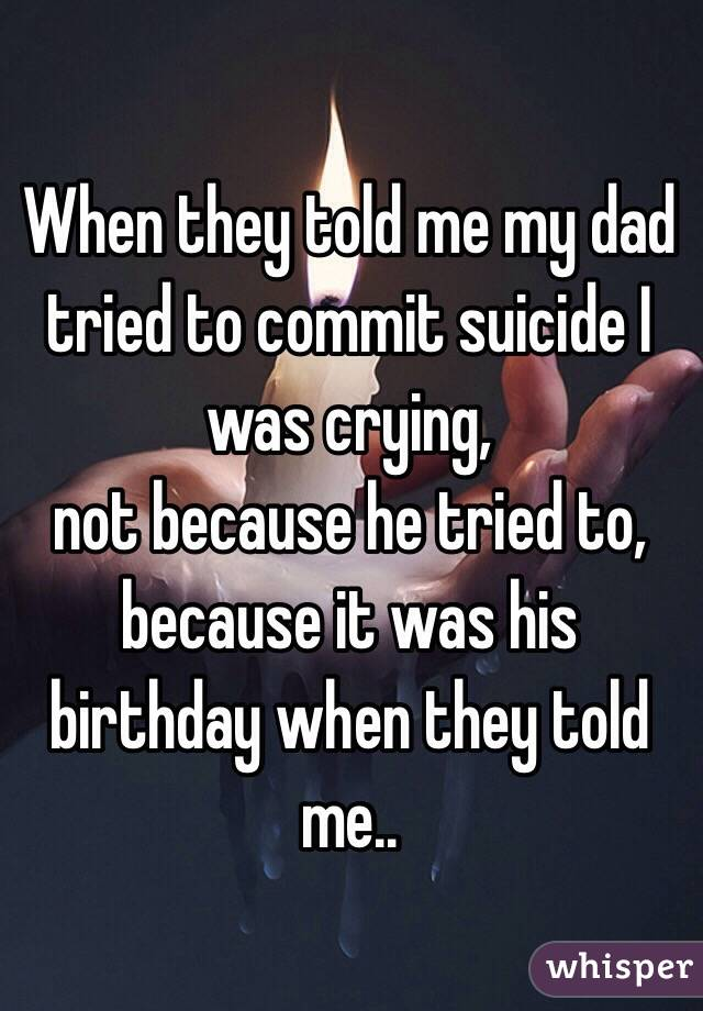 When they told me my dad tried to commit suicide I was crying, not because he tried to, because it was his birthday when they told me..