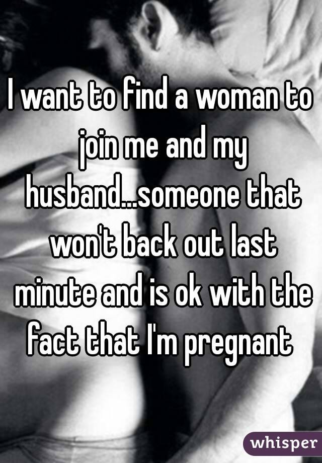 I want to find a woman to join me and my husband...someone that won't back out last minute and is ok with the fact that I'm pregnant