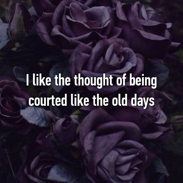 I like the thought of being courted like the old days