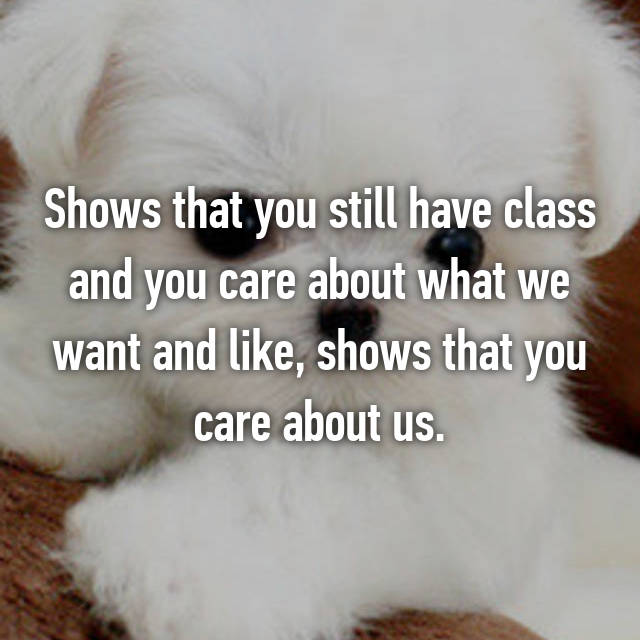 Shows that you still have class and you care about what we want and like, shows that you care about us.