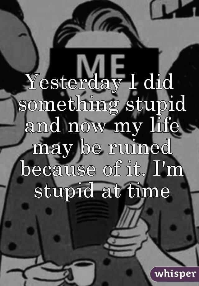 Yesterday I did something stupid and now my life may be ruined because of it. I'm stupid at time