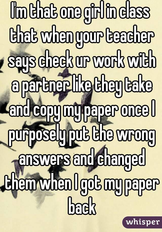 I'm that one girl in class that when your teacher says check ur work with a partner like they take and copy my paper once I purposely put the wrong answers and changed them when I got my paper back
