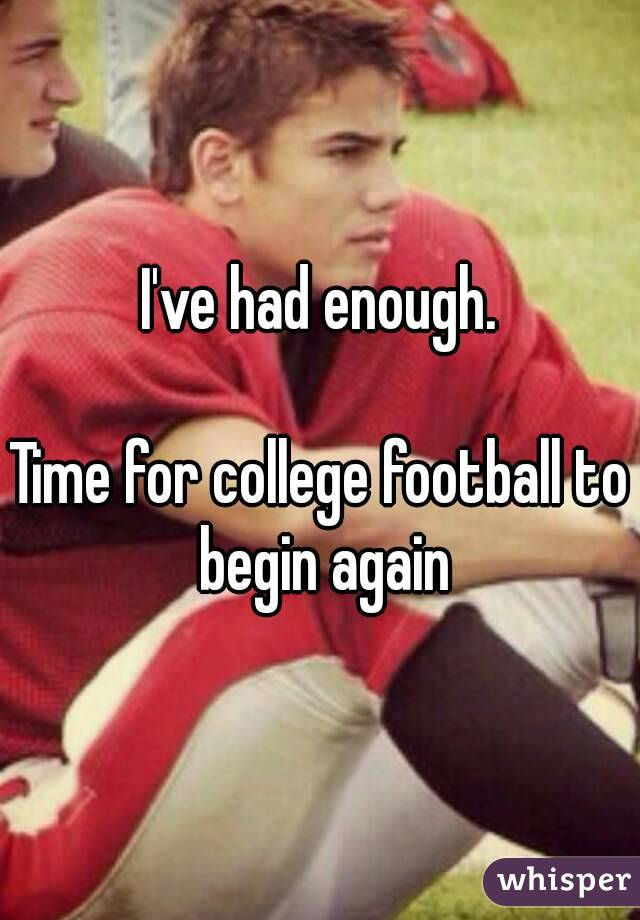 I've had enough.  Time for college football to begin again