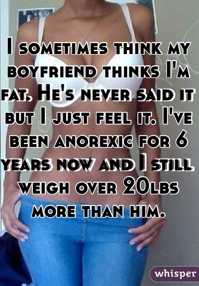 I sometimes think my boyfriend thinks I'm fat. He's never said it but I just feel it. I've been anorexic for 6 years now and I still weigh over 20lbs more than him.