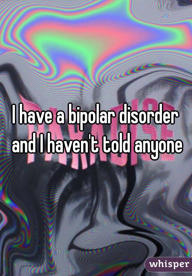 I have a bipolar disorder and I haven't told anyone