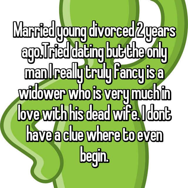 Married young divorced 2 years ago.Tried dating but the only man I really truly fancy is a widower who is very much in love with his dead wife. I dont have a clue where to even begin.