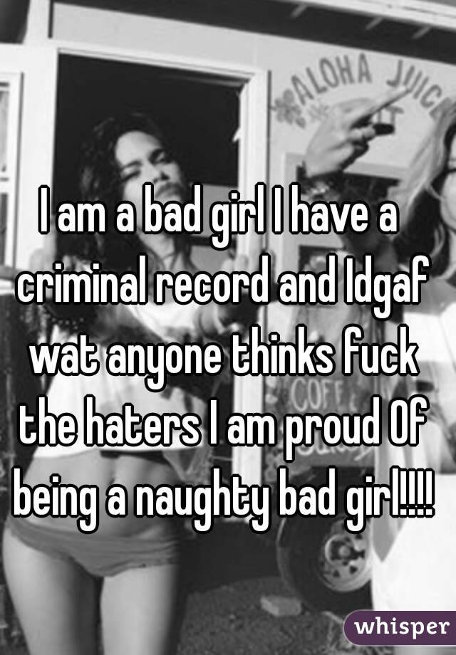I am a bad girl I have a criminal record and Idgaf wat anyone thinks fuck the haters I am proud Of being a naughty bad girl!!!!
