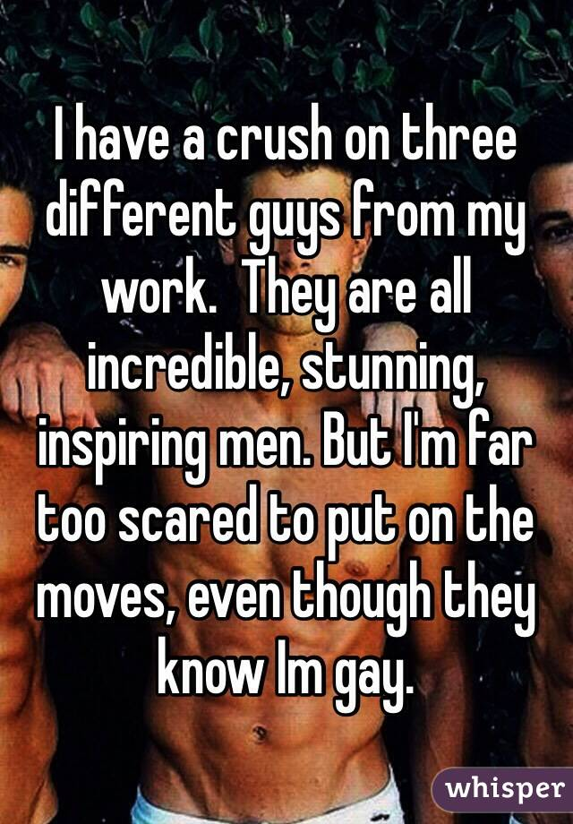 I have a crush on three different guys from my work.  They are all incredible, stunning, inspiring men. But I'm far too scared to put on the moves, even though they know Im gay.