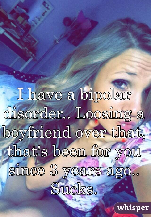 I have a bipolar disorder.. Loosing a boyfriend over that, that's been for you since 3 years ago.. Sucks.