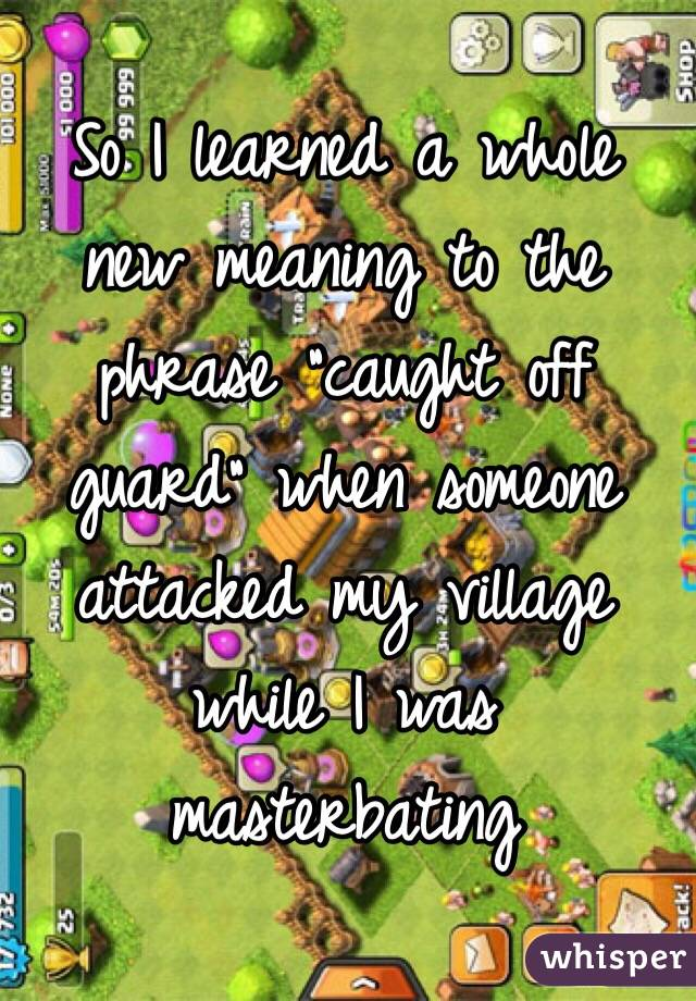 "So I learned a whole new meaning to the phrase ""caught off guard"" when someone attacked my village while I was masterbating"