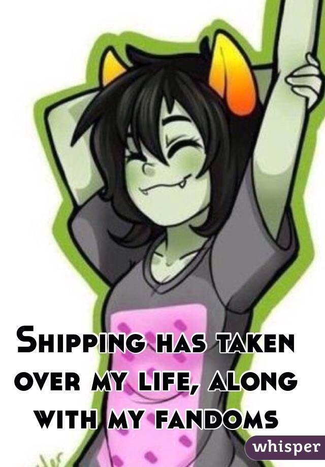Shipping has taken over my life, along with my fandoms
