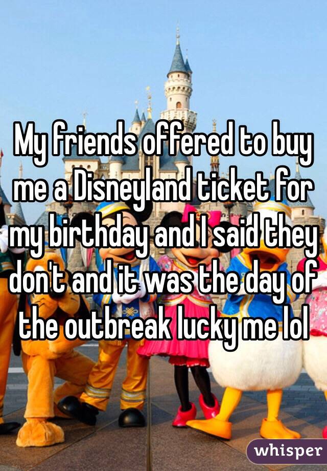 My friends offered to buy me a Disneyland ticket for my birthday and I said they don't and it was the day of the outbreak lucky me lol