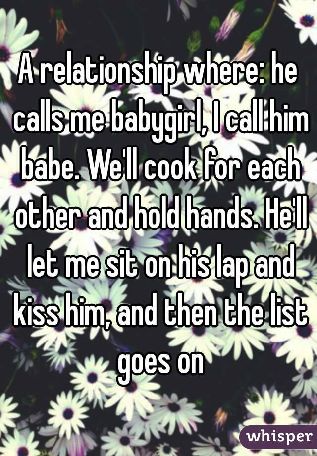 A relationship where: he calls me babygirl, I call him babe. We'll cook for each other and hold hands. He'll let me sit on his lap and kiss him, and then the list goes on