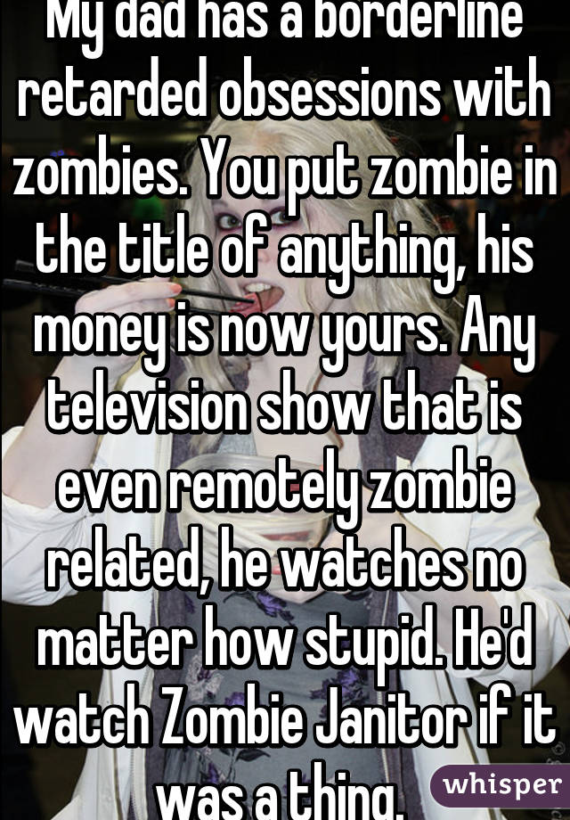 My dad has a borderline retarded obsessions with zombies. You put zombie in the title of anything, his money is now yours. Any television show that is even remotely zombie related, he watches no matter how stupid. He'd watch Zombie Janitor if it was a thing.