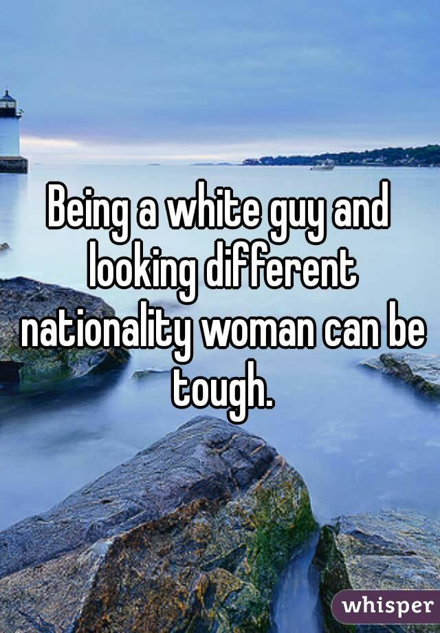 Being a white guy and looking different nationality woman can be tough.