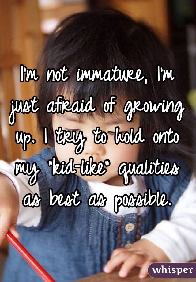 """I'm not immature, I'm just afraid of growing up. I try to hold onto my """"kid-like"""" qualities as best as possible."""