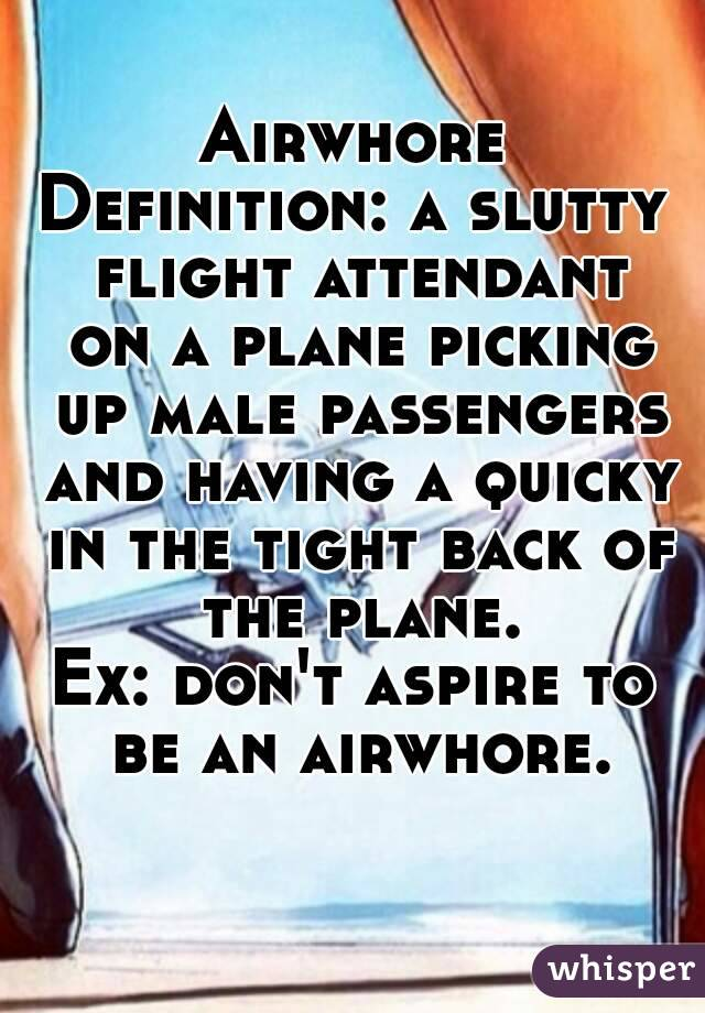 Airwhore Definition: a slutty flight attendant on a plane picking up male passengers and having a quicky in the tight back of the plane. Ex: don't aspire to be an airwhore.
