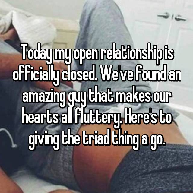 Today my open relationship is officially closed. We've found an amazing guy that makes our hearts all fluttery. Here's to giving the triad thing a go.