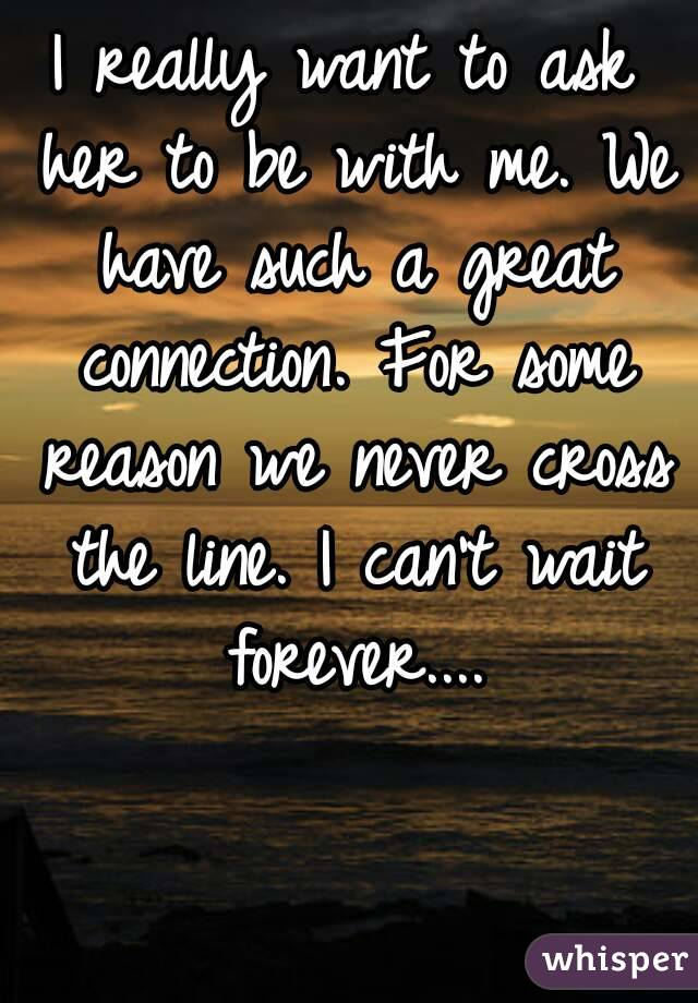 I really want to ask her to be with me. We have such a great connection. For some reason we never cross the line. I can't wait forever....