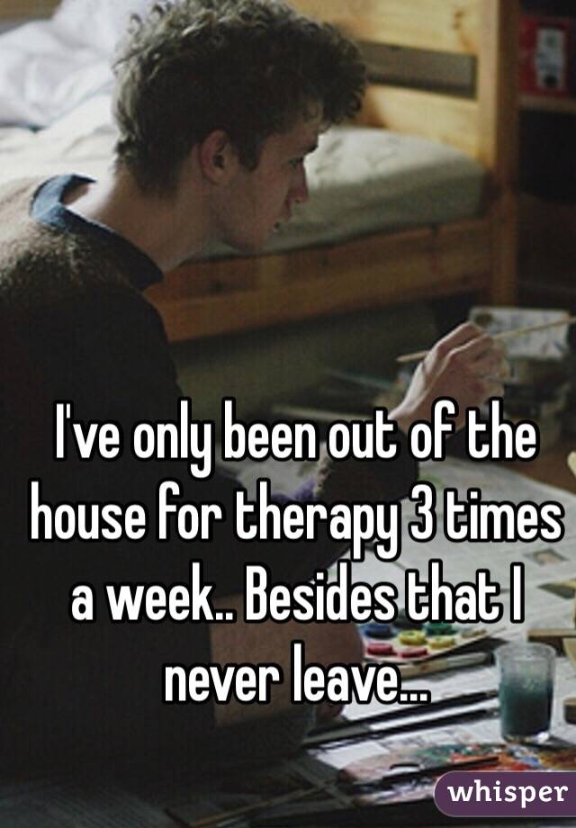 I've only been out of the house for therapy 3 times a week.. Besides that I never leave...