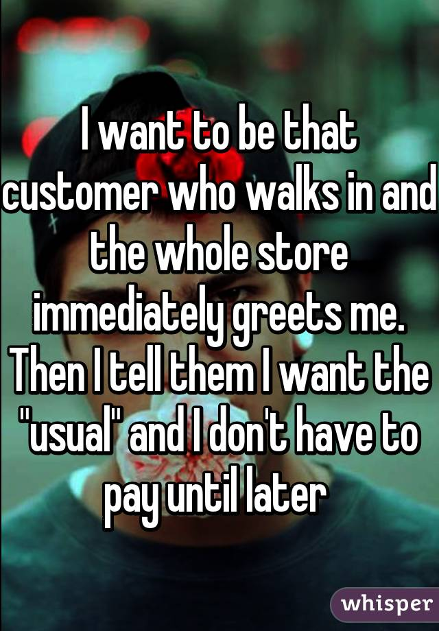 """I want to be that customer who walks in and the whole store immediately greets me. Then I tell them I want the """"usual"""" and I don't have to pay until later"""
