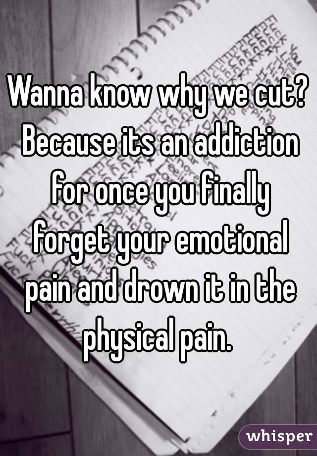 Wanna know why we cut? Because its an addiction for once you finally forget your emotional pain and drown it in the physical pain.