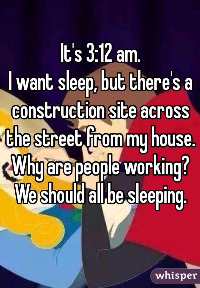It's 3:12 am. I want sleep, but there's a construction site across the street from my house.  Why are people working? We should all be sleeping.