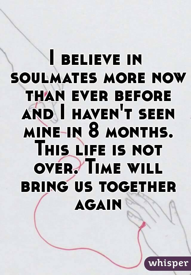 I believe in soulmates more now than ever before and I haven't seen mine in 8 months. This life is not over. Time will bring us together again