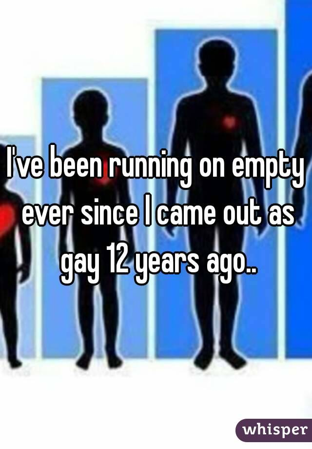 I've been running on empty ever since I came out as gay 12 years ago..