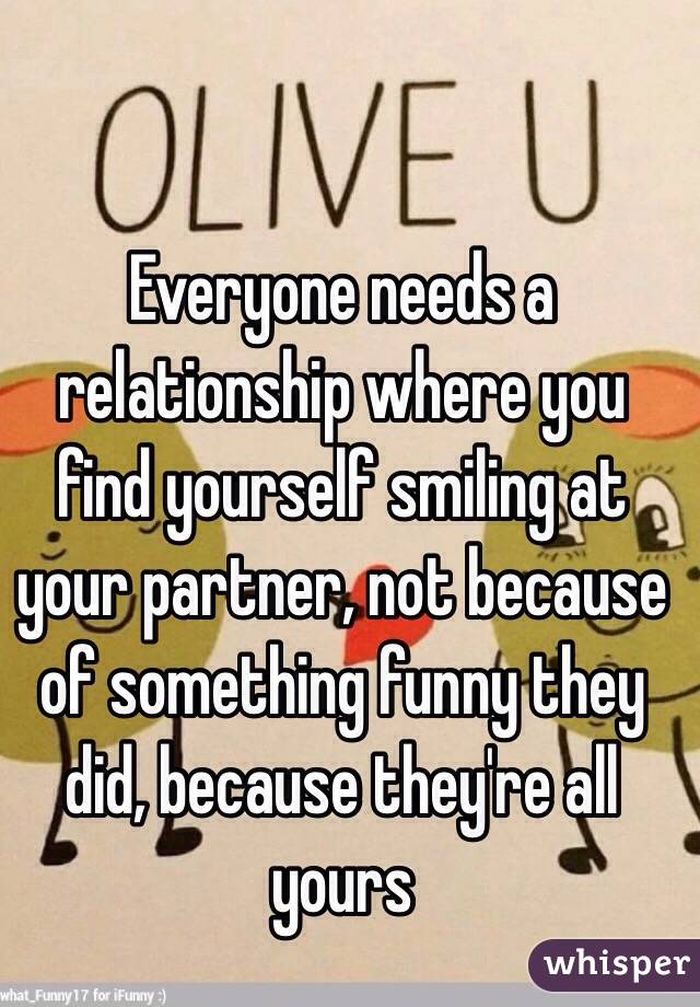 Everyone needs a relationship where you find yourself smiling at your partner, not because of something funny they did, because they're all yours