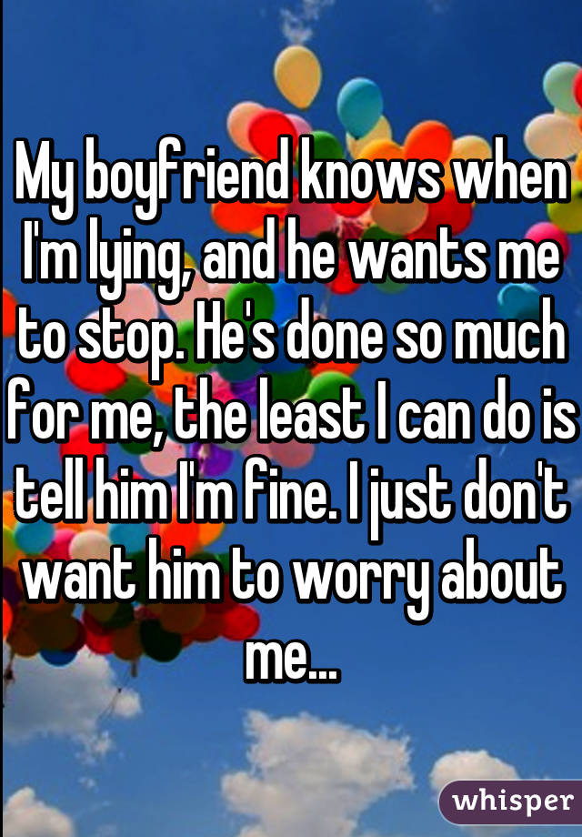 My boyfriend knows when I'm lying, and he wants me to stop. He's done so much for me, the least I can do is tell him I'm fine. I just don't want him to worry about me...