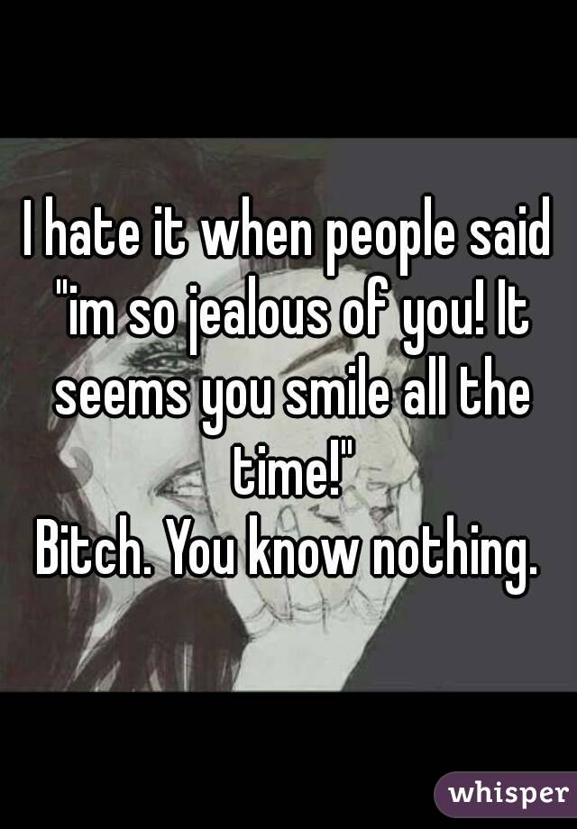 "I hate it when people said ""im so jealous of you! It seems you smile all the time!"" Bitch. You know nothing."