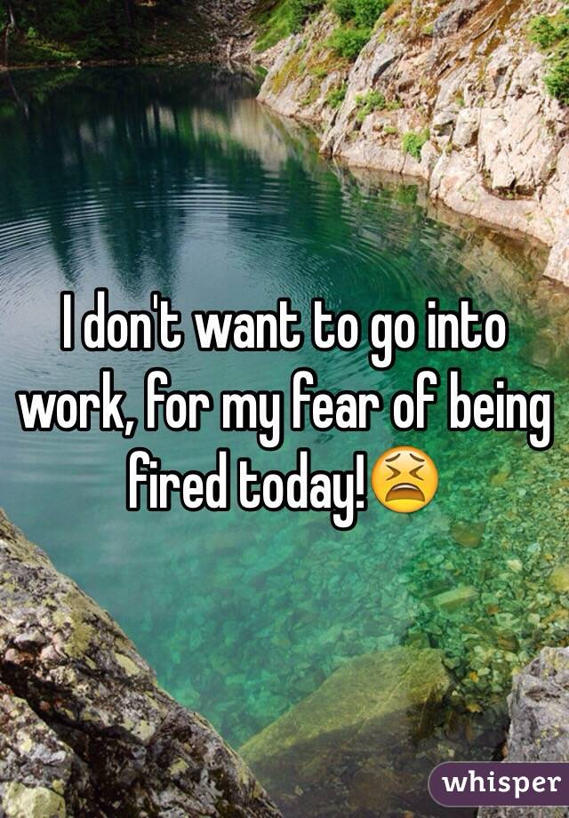 I don't want to go into work, for my fear of being fired today!😫