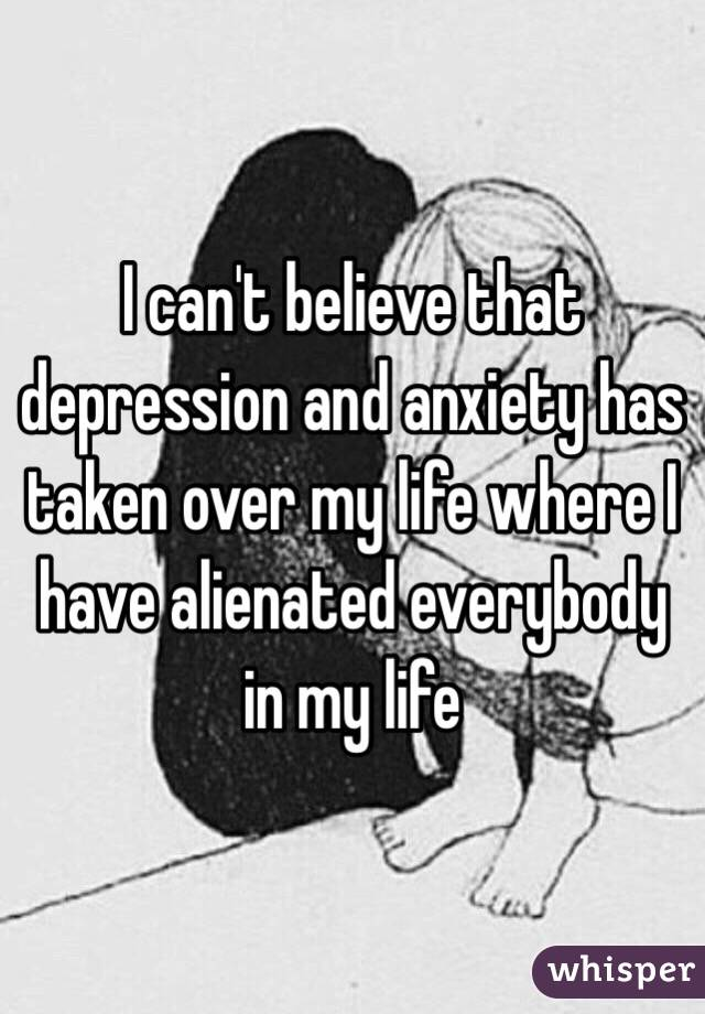 I can't believe that depression and anxiety has taken over my life where I have alienated everybody in my life