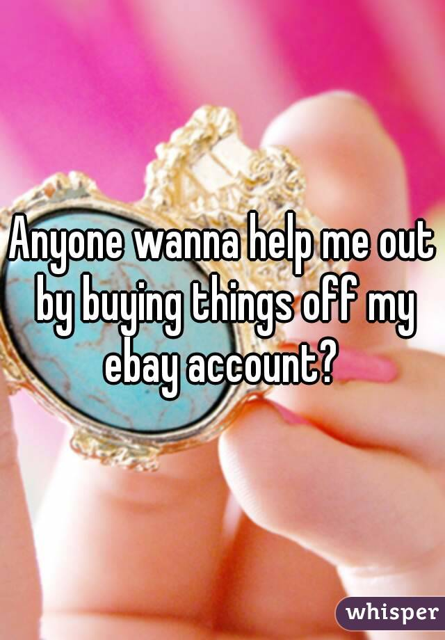 Anyone wanna help me out by buying things off my ebay account?