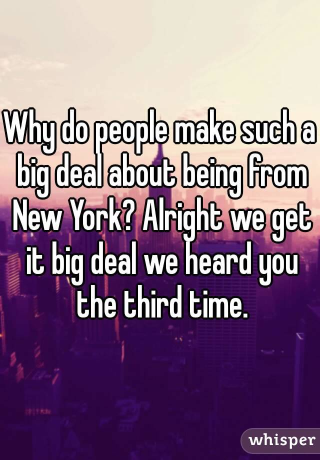 Why do people make such a big deal about being from New York? Alright we get it big deal we heard you the third time.