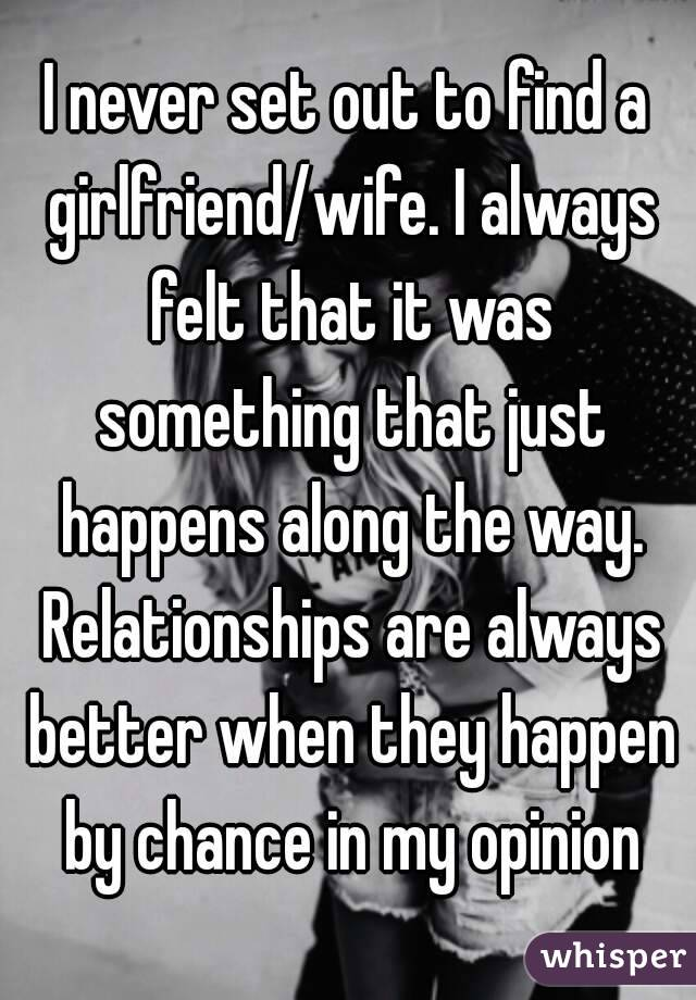 I never set out to find a girlfriend/wife. I always felt that it was something that just happens along the way. Relationships are always better when they happen by chance in my opinion
