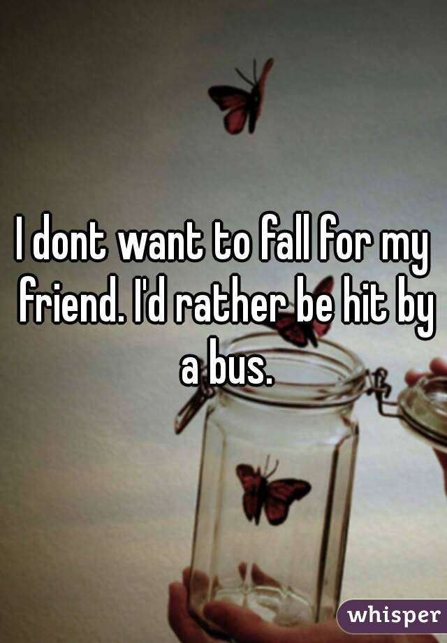 I dont want to fall for my friend. I'd rather be hit by a bus.